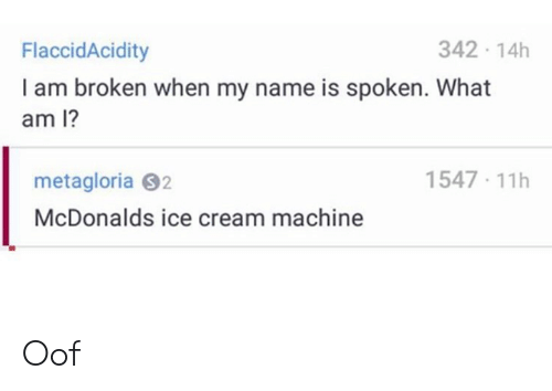 What Am: 342 14h  FlaccidAcidity  I am broken when my name is spoken. What  am 1?  1547 11h  metagloria S2  McDonalds ice cream machine Oof