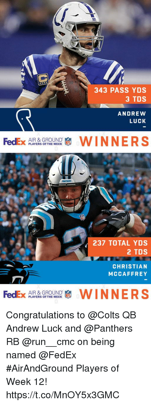 Andrew Luck, Indianapolis Colts, and Memes: 343 PASS YDS  3 TDS  ANDREWW  LUCK  AIR & GROUND  PLAYERS OF THE WEEK   237 TOTAL YDS  2 TDS  CHRISTIAN  MCCAFFREY  AIR & GROUND.  PLAYERS OF THE WEEK Congratulations to @Colts QB Andrew Luck and @Panthers RB @run__cmc on being named @FedEx #AirAndGround Players of Week 12! https://t.co/MnOY5x3GMC