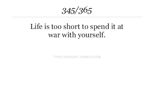 life is too short: 345/365  Life is too short to spend it at  war with yourself.  TYPELIKEAGIRL.TUMBLR.COM