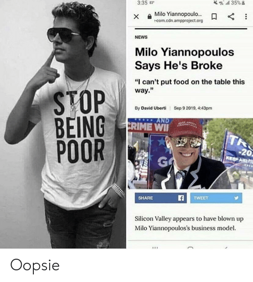 "Crime, Food, and News: 35%  3:35 83  Milo Yiannopoulo...  com.cdn.ampproject.org  NEWS  Milo Yiannopoulos  Says He's Broke  ""I can't put food on the table this  way.""  STOP  BEING  POOR  Sep 9 2019, 4:43pm  By David Uberti  AND  CRIME WI  TR  -20  KEEP AMER  GA  TWEET  SHARE  Silicon Valley appears to have blown up  Milo Yiannopoulos's business model.  X Oopsie"