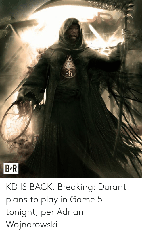Game, Back, and Play: 35  B-R KD IS BACK.  Breaking: Durant plans to play in Game 5 tonight, per Adrian Wojnarowski