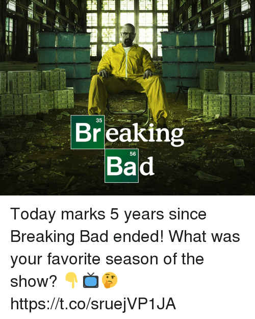 Bad, Breaking Bad, and Today: 35  Br eaking  Bad  56 Today marks 5 years since Breaking Bad ended! What was your favorite season of the show? 👇📺🤔 https://t.co/sruejVP1JA