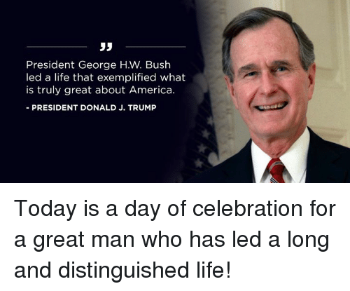 George H. W. Bush: 35  President George H.W. Bush  led a life that exemplified what  is truly great about America.  -PRESIDENT DONALD J. TRUMP Today is a day of celebration for a great man who has led a long and distinguished life!