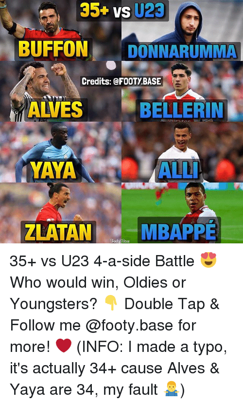 Buffones: 35+ vs U23  BUFFON DONNARUMMA  Credits: @FOOTY BASE  ALVES  BELLERIN  YAYA ALL  YAYA  ALLI  ZLATAN  MBAPPE  Tooty fBase 35+ vs U23 4-a-side Battle 😍 Who would win, Oldies or Youngsters? 👇 Double Tap & Follow me @footy.base for more! ❤️ (INFO: I made a typo, it's actually 34+ cause Alves & Yaya are 34, my fault 🤷♂️)