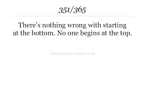 at-the-top: 351/365  There's nothing wrong with starting  at the bottom. No one begins at the top.  TYPELIKEAGIRL.TUMBLR.COM