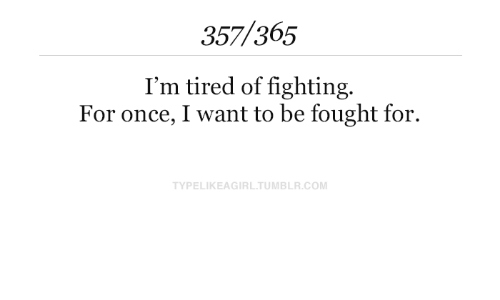 i want to: 357/365  I'm tired of fighting.  For once, I want to be fought for.  TYPELIKEAGIRL.TUMBLR.COM