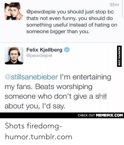 Felix Kjellberg: 35m  @pewdiepie you should just stop bc  thats not even funny. you should do  something useful instead of hating on  someone bigger than you.  Felix Kjellberg  @pewdiepie  @stillsanebieber l'm entertaining  my fans. Beats worshiping  someone who don't give a sh  about you, l'd say.  CHECK OUT MEMEPIX.COM  MEMEPIX.COM Shots firedomg-humor.tumblr.com