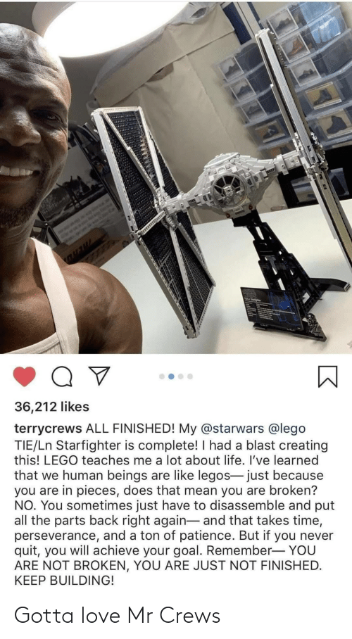 Patience: 36,212 likes  terrycrews ALL FINISHED! My @starwars @lego  TIE/Ln Starfighter is complete! I had a blast creating  this! LEGO teaches me a lot about life. I've learned  that we human beings are like legos- just because  you are in pieces, does that mean you are broken?  NO. You sometimes just have to disassemble and put  all the parts back right again- and that takes time,  perseverance, and a ton of patience. But if you never  quit, you will achieve your goal. Remember- YOU  ARE NOT BROKEN, YOU ARE JUST NOT FINISHED.  KEEP BUILDING! Gotta love Mr Crews