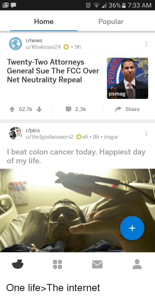 attorneys: ' 36% 7:33 AM  Home  Popular  r/news  u/Khaleeasi24 9h  Twenty-Two Attorneys  General Sue The FCC Over  Net Neutrality Repeal  psmag  62.7k  2.3k  Share  ˙々u/thelgodanswers2。x6 . 8h-imgur  Ibeat colon cancer today. Happiest day  of my life. <p>One life&gt;The internet</p>