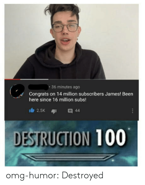 Omg, Tumblr, and Blog: 36 minutes ago  Congrats on 14 million subscribers James! Been  here since 16 million subs  DESTRUCTION 100 omg-humor:  Destroyed