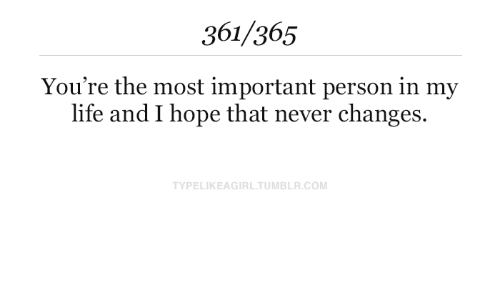 I Hope: 361/365  You're the most important person in my  life and I hope that never changes.  TYPELIKEAGIRL.TUMBLR.COM