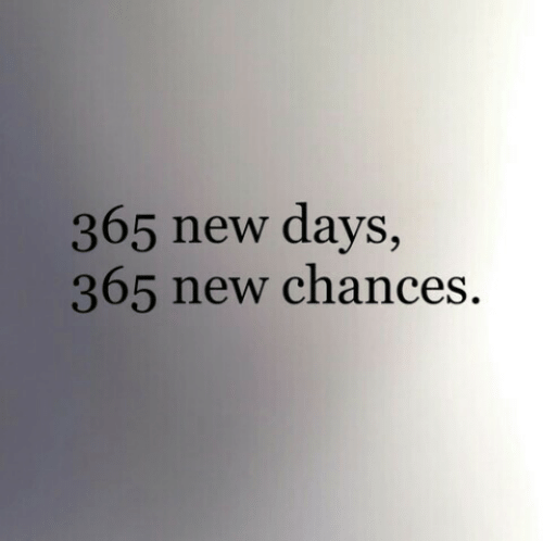 New,  Days, and Chances: 365 new days,  365 new chances.