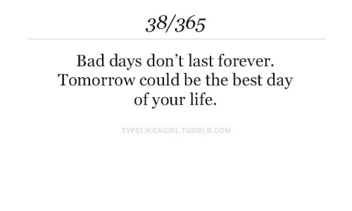 Bad, Life, and Best: 38/365  Bad days don't last forever.  Tomorrow could be the best day  of your life.  TYPELIKEAGIRLTUMBLR.COM