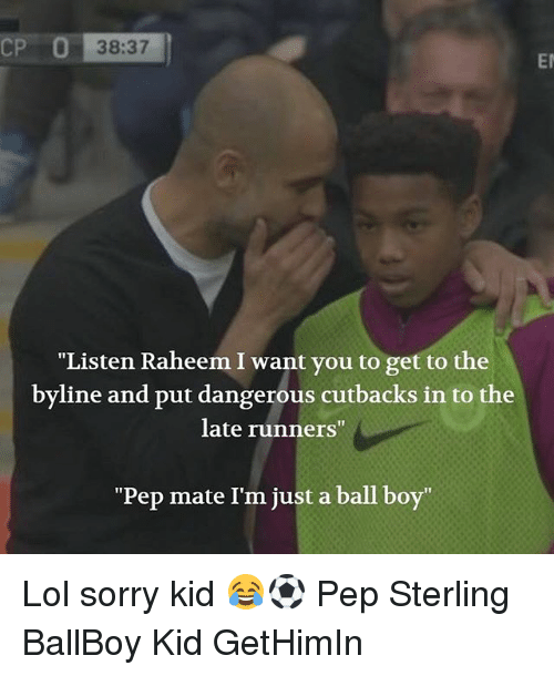 "Lol, Memes, and Sorry: 38:37  Er  ""Listen Raheem I want you to get to the  byline and put dangerous cutbacks in to the  late runners""  ""Pep mate I'm just a ball boy"" Lol sorry kid 😂⚽️ Pep Sterling BallBoy Kid GetHimIn"