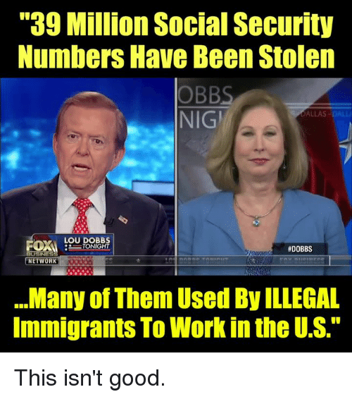 "Illegal Immigrants: ""39 Million Social Security  Numbers Have Been Stolen  OBBS  NIGİ  DALLAS-DALL  LOU DOBB  #DOBBS  NETWORK  .Many of Them Used By ILLEGAL  Immigrants To Work in the U.S."" This isn't good."