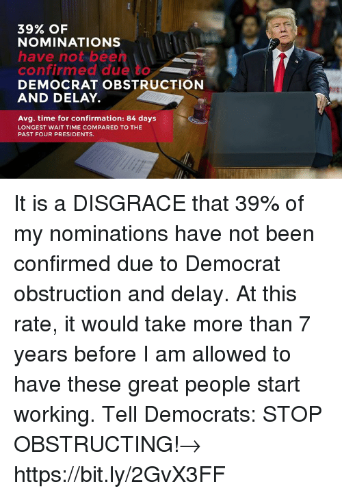 Presidents, Time, and Been: 39% OF  NOMINATIONS  have not bee  confirmed due to  DEMOCRAT OBSTRUCTION  AND DELAY.I  Avg. time for confirmation: 84 days  LONGEST WAIT TIME COMPARED TO THE  PAST FOUR PRESIDENTS It is a DISGRACE that 39% of my nominations have not been confirmed due to Democrat obstruction and delay. At this rate, it would take more than 7 years before I am allowed to have these great people start working.  Tell Democrats: STOP OBSTRUCTING!→ https://bit.ly/2GvX3FF
