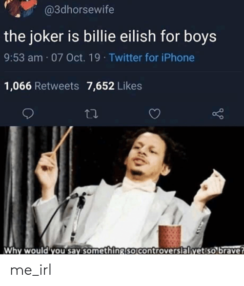 Billie: @3dhorsewife  the joker is billie eilish for boys  9:53 am 07 Oct. 19 Twitter for iPhone  1,066 Retweets 7,652 Likes  Why would you say something so controversial yet so brave? me_irl
