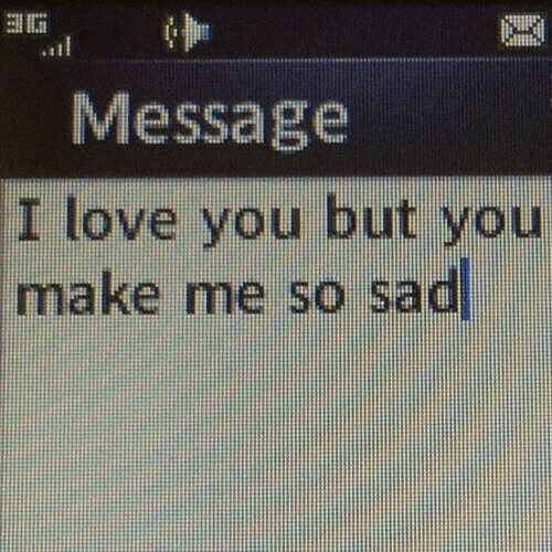 Me So Sad: 3G  Message  I love you but you  make me so sad