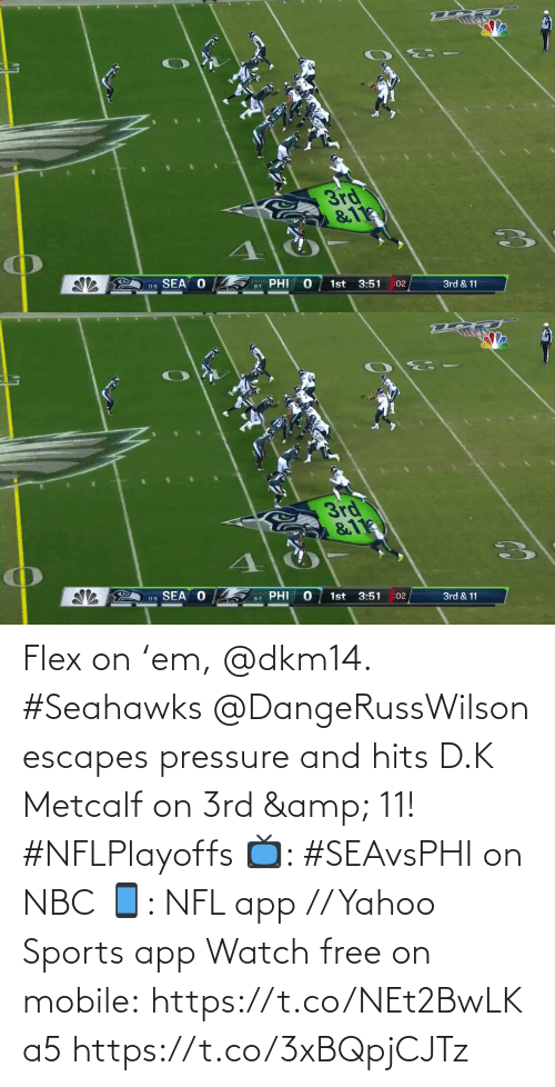 sea: 3rd  &11  SEA O  PHI  1st  3:51  11-5  :02  3rd & 11  9-7   3rd  &11  11-5 SEA O  PHI  1st  3:51  9-7  :02  3rd & 11 Flex on 'em, @dkm14. #Seahawks  @DangeRussWilson escapes pressure and hits D.K Metcalf on 3rd & 11! #NFLPlayoffs  📺: #SEAvsPHI on NBC 📱: NFL app // Yahoo Sports app Watch free on mobile: https://t.co/NEt2BwLKa5 https://t.co/3xBQpjCJTz