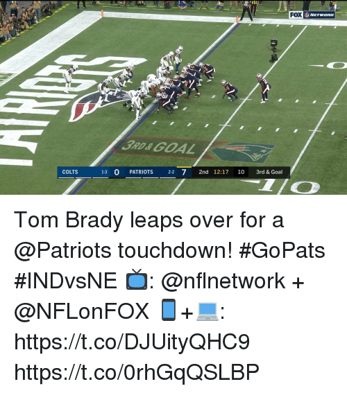 riots: 3RD&GOAL  COLTS  1-3 O PAT  RIOTS 22 7 2nd 12:17 10 3rd &Goal Tom Brady leaps over for a @Patriots touchdown! #GoPats #INDvsNE  📺: @nflnetwork + @NFLonFOX 📱+💻: https://t.co/DJUityQHC9 https://t.co/0rhGqQSLBP