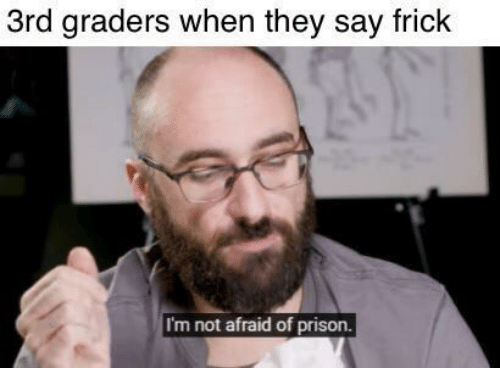 Frick, Prison, and They: 3rd graders when they say frick  I'm not afraid of prison.