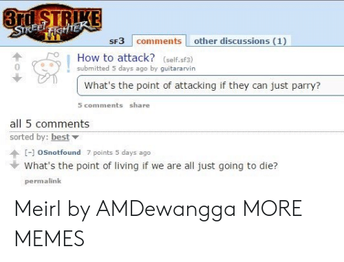 Sorted: 3rd STRIKE  STREELFIGHTEK  SF3 comments other discussions (1)  How to attack? (self.sf3)  submitted 5 days ago by guitararvin  What's the point of attacking if they can just parry?  5 comments share  all 5 comments  sorted by: best  [-]oSnotfound 7 points 5 days ago  What's the point of living if we are all just going to die?  permalink Meirl by AMDewangga MORE MEMES