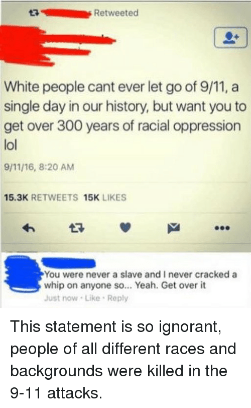 9/11, Ignorant, and Lol: 3Retweeted  White people cant ever let go of 9/11, a  single day in our history, but want you to  get over 300 years of racial oppression  lol  9/11/16, 8:20 AM  15.3K RETWEETS 15K LIKES  You were never a slave and I never cracked a  whip on anyone so... Yeah. Get over it  Just now Like Reply This statement is so ignorant, people of all different races and backgrounds were killed in the 9-11 attacks.