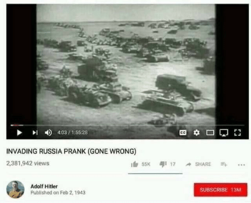 Prank: 4:03/155:28  INVADING RUSSIA PRANK (GONE WRONG)  2,381,942 views  55K 17 SHARE  Adolf Hitler  SUBSCRIBE 13M  Published on Feb 2, 1943