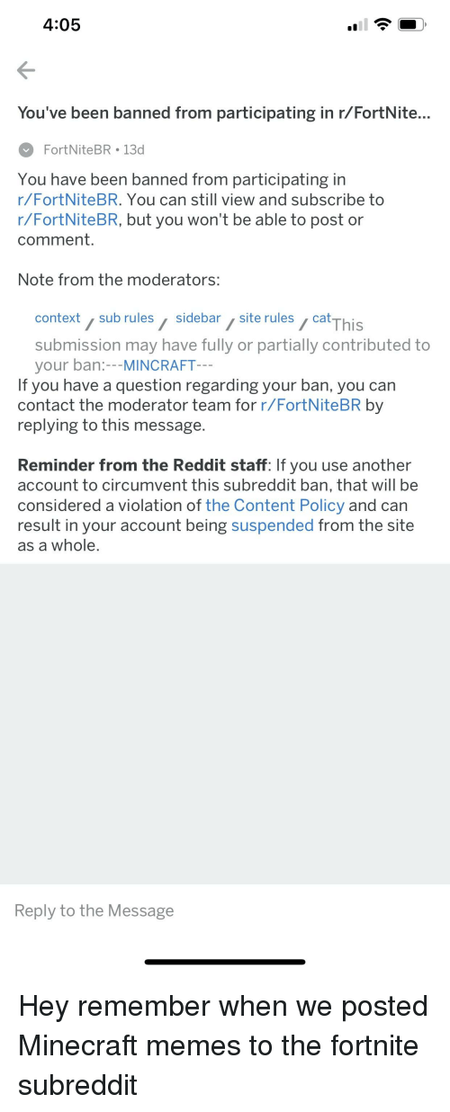 Memes, Minecraft, and Reddit: 4:05  You've been banned from participating in r/FortNite...  FortNiteBR 13d  You have been banned from participating in  r/FortNiteBR. You can still view and subscribe to  r/FortNiteBR, but you won't be able to post or  comment.  Note from the moderators:  context sub rules sidebar,site rulescat  cThis  submission may have fully or partially contributed to  your ban:---MINCRAFT  If you have a question regarding your ban, you can  contact the moderator team for r/FortNiteBR by  replying to this message  Reminder from the Reddit staff: If you use another  account to circumvent this subreddit ban, that will be  considered a violation of the Content Policy and can  result in your account being suspended from the site  as a whole,  Reply to the Message
