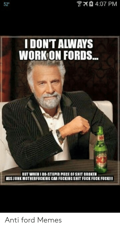 Anti Ford: 4:07 PM  52°  I DONT ALWAYS  WORK ON FORDS...  BUT WHENIDO-STUPID PIECE OFSHIT BROKEN  ASSIUNK MOTHERFUCKING CAR FUCKING SHIT FUCK FUCK FUCKI!! Anti ford Memes
