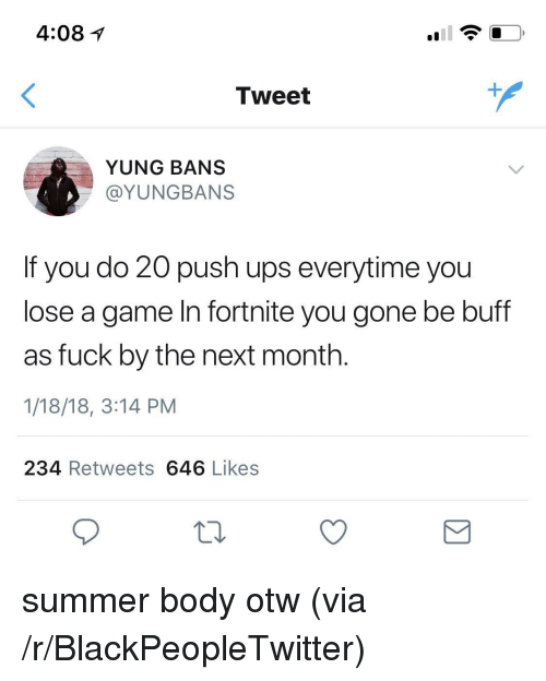Summer Body: 4:081  Tweet  YUNG BANS  @YUNGBANS  If you do 20 push ups everytime you  lose a game In fortnite you gone be buff  as fuck by the next month.  1/18/18, 3:14 PM  234 Retweets 646 Likes <p>summer body otw (via /r/BlackPeopleTwitter)</p>