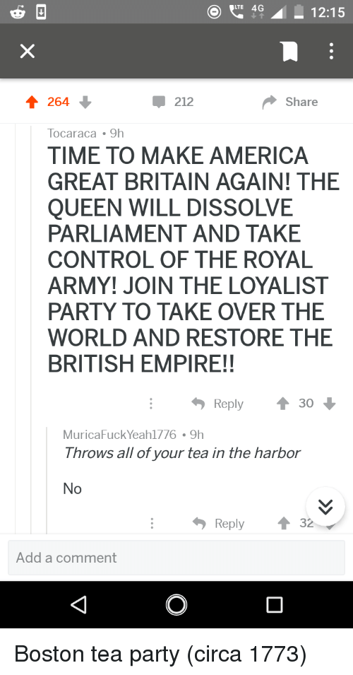 No Reply: 4 12:15  212  Share  Tocaraca 9h  TIME TO MAKE AMERICA  GREAT BRITAIN AGAIN! THE  QUEEN WILL DISSOLVE  PARLIAMENT AND TAKE  CONTROL OF THE ROYAL  ARMY! JOIN THE LOYALIST  PARTY TO TAKE OVER THE  WORLD AND RESTORE THE  BRITISH EMPIRE!!  Reply  30  MuricaFuck Yeah1776 9h  Throws all of your tea in the harbor  No  Reply ↑ 32  Add a comment Boston tea party (circa 1773)