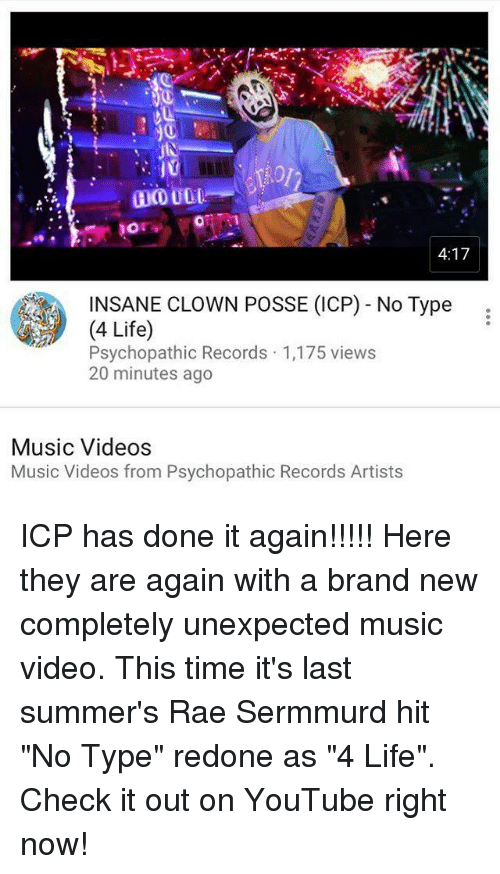 "Life, Memes, and Music: 4:17  INSANE CLOWN POSSE (ICP) - No Type:  (4 Life)  Psychopathic Records 1,175 views  20 minutes ago  Music Videos  Music Videos from Psychopathic Records Artist ICP has done it again!!!!! Here they are again with a brand new completely unexpected music video. This time it's last summer's Rae Sermmurd hit ""No Type"" redone as ""4 Life"". Check it out on YouTube right now!"