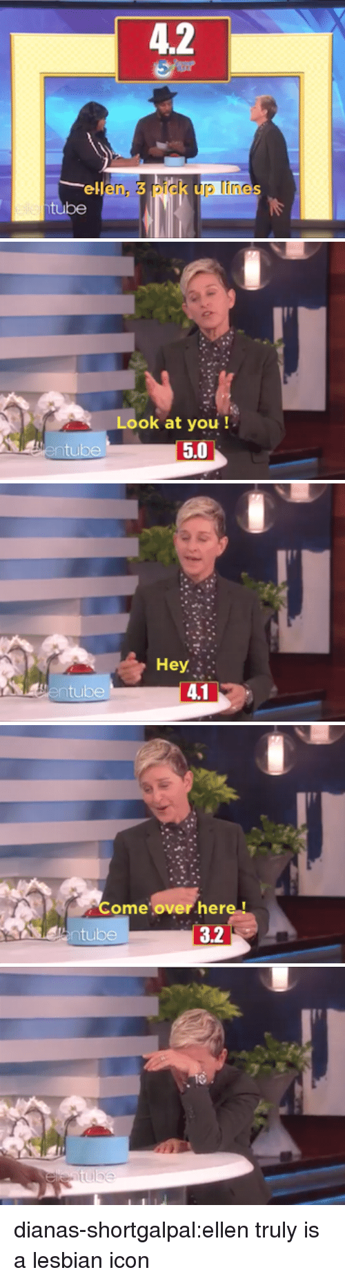 Come Over, Tumblr, and Blog: 4.2  ellen, 3 pick up lines  be   Look at you !  tu   Come over here!  tube  3.2 dianas-shortgalpal:ellentruly is a lesbian icon
