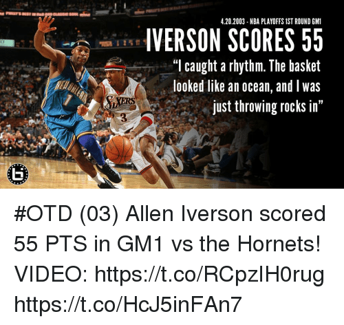 "Allen Iverson, Memes, and Nba: 4.20.2003 - NBA PLAYOFFS 1ST ROUND GM1  VERSON SCORES 55  ""l caught a rhythm. The basket  looked like an ocean, and was  just throwing rocks in""  3 #OTD (03) Allen Iverson scored 55 PTS in GM1 vs the Hornets!  VIDEO: https://t.co/RCpzIH0rug https://t.co/HcJ5inFAn7"