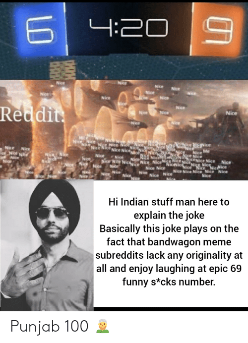 Stuff Man: 4:20  Nice  Nice  Nice  Nice  Nice  Nice  Nice  Nice  Nice  Reddit  Nice  Nice  Nice  Nice  Nie Ni  ice Nice N  Nic  NIESvice  Me  Nice  Nice  Nice  ce Nice  NRENICE Nice Nice  Nice Nice  Nice Nice Nice Nice Nice  Nice  Nice  Nice  Nic  Nice  NicNice  Nice Nice  Nice  Nice Nice  Nice  Nice  Nice  Hi Indian stuff man here to  explain the joke  Basically this joke plays on the  fact that bandwagon meme  subreddits lack any originality at  all and enjoy laughing at epic 69  funny s*cks number. Punjab 100 👳‍♂️