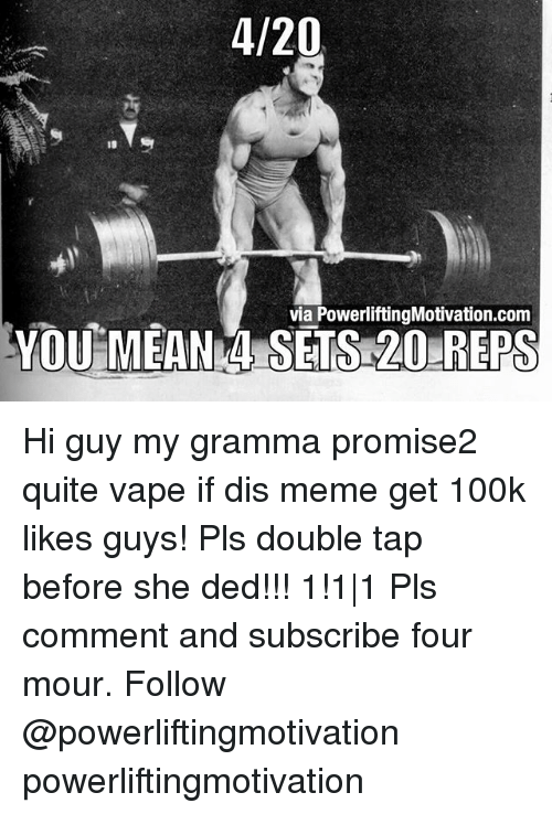 Dedded: 4/20  via PowerliftingMotivation.com  YOU MEANN SETS 20 REPS Hi guy my gramma promise2 quite vape if dis meme get 100k likes guys! Pls double tap before she ded!!! 1!1 1 Pls comment and subscribe four mour. Follow @powerliftingmotivation powerliftingmotivation