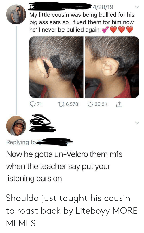 Ass, Dank, and Memes: 4/28/19  My little cousin was being bullied for his  big  he'll never be bullied again  ass ears so I fixed them for him now  t26,578  711  36.2K  Replying to.  Now he gotta un-Velcro them mfs  when the teacher say put your  listening ears on Shoulda just taught his cousin to roast back by Liteboyy MORE MEMES