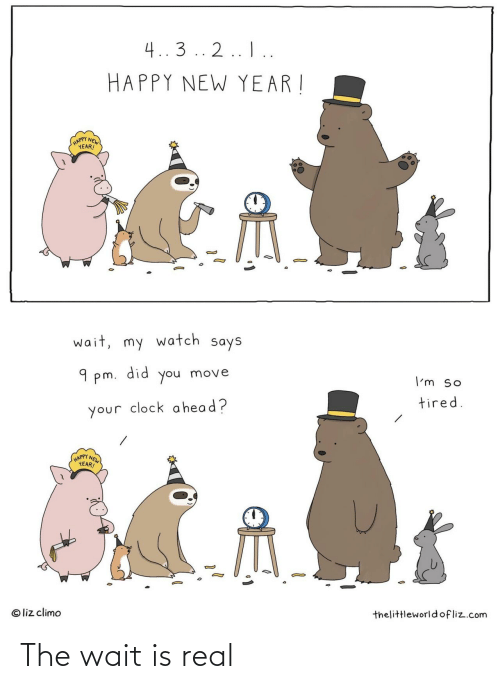 clock: 4..3 .. 2.. I..  HAPPY NEW YEAR !  (HAPPY NEW  YEAR!  wait, my watch says  did  9 pm.  move  you  I'm so  tired.  your clock a head?  HAPPY NEW  YEAR!  © liz climo  thelittleworld ofliz.com The wait is real