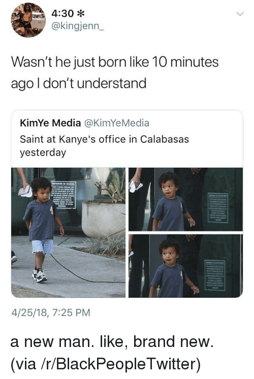 Blackpeopletwitter, Office, and Brand New: 4:30 *  @kingjenn_  32T  Wasn't he just born like 10 minutes  ago l don't understand  KimYe Media @KimYeMedia  Saint at Kanye's office in Calabasas  yesterday  4/25/18, 7:25 PM <p>a new man. like, brand new. (via /r/BlackPeopleTwitter)</p>