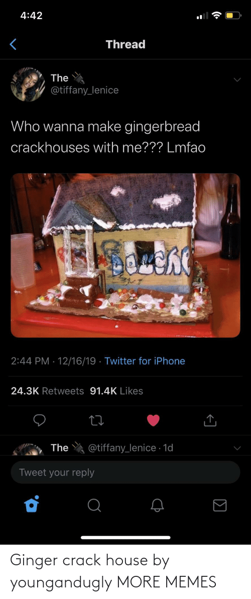 gingerbread: 4:42  Thread  The  @tiffany_lenice  Who wanna make gingerbread  crackhouses with me??? Lmfao  2:44 PM · 12/16/19 · Twitter for iPhone  24.3K Retweets 91.4K Likes  @tiffany_lenice · 1d  The  Tweet your reply Ginger crack house by youngandugly MORE MEMES