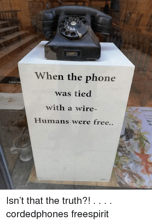 Sov: 4 5 2  5  6  7  8  9 0  When the phone  was tied  with a wire-  Humans were free..  Leave yot  Sov  Br Isn't that the truth?! . . . . cordedphones freespirit