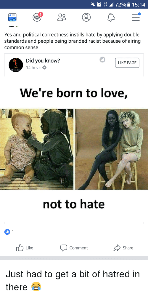 Love, Common, and Racist: 4 72% 15:14  Oo  Yes and political correctness instills hate by applying double  standards and people being branded racist because of airing  common sense  Did you know?  14 hrs.  LIKE PAGE  d you kno  We're born to love,  not to hate  Like  Comment  Share