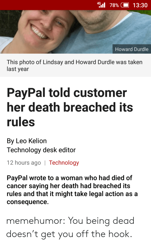 consequence: 4 78%  13:30  Howard Durdle  This photo of Lindsay and Howard Durdle was taken  last year  PayPal told customer  her death breached its  rules  By Leo Kelion  Technology desk editor  12 hours ago   Technology  PayPal wrote to a woman who had died of  cancer saying her death had breached its  rules and that it might take legal action as a  consequence. memehumor:  You being dead doesn't get you off the hook.