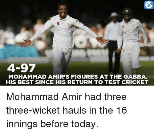 Memes, Cricket, and 🤖: 4-97  MOHAMMAD AMIR'S FIGURES AT THE GABBA.  HIS BEST SINCE HIS RETURN TO TEST CRICKET Mohammad Amir had three three-wicket hauls in the 16 innings before today.