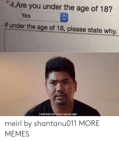 Dank, Memes, and Target: 4.Are you under the age of 18?  Yes  If under the age of 18, please state why.  i was born at a very young age meirl by shantanu011 MORE MEMES