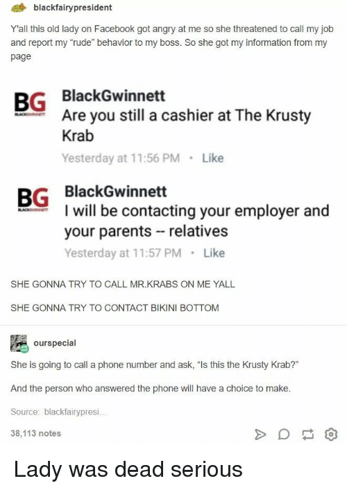 "Facebook, Mr. Krabs, and Parents: 4 blackfairypresident  Yall this old lady on Facebook got angry at me so she threatened to call my job  and report my ""rude"" behavior to my boss. So she got my information from my  page  BG BlackGwinnett  Are you still a cashier at The Krusty  Krab  Yesterday at 11:56 PM Like  BG BlackGwinnett  I will be contacting your employer and  your parents relatives  Yesterday at 11:57 PM Like  SHE GONNA TRY TO CALL MR.KRABS ON ME YALL  SHE GONNA TRY TO CONTACT BIKINI BOTTOM  ourspecial  She is going to call a phone number and ask, ""Is this the Krusty Krab?""  And the person who answered the phone will have a choice to make  Source: blackfairypresi  38,113 notes Lady was dead serious"