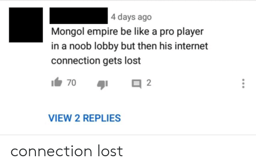 Connection: 4 days ago  Mongol empire be like a pro player  in a noob lobby but then his internet  connection gets lost  2  70  VIEW 2 REPLIES connection lost
