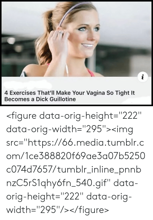 """Gif, Tumblr, and Media: 4 Exercises That'll Make Your Vagina So Tight It  Becomes a Dick Guillotine <figure data-orig-height=""""222"""" data-orig-width=""""295""""><img src=""""https://66.media.tumblr.com/1ce388820f69ae3a07b5250c074d7657/tumblr_inline_pnnbnzC5rS1qhy6fn_540.gif"""" data-orig-height=""""222"""" data-orig-width=""""295""""/></figure>"""