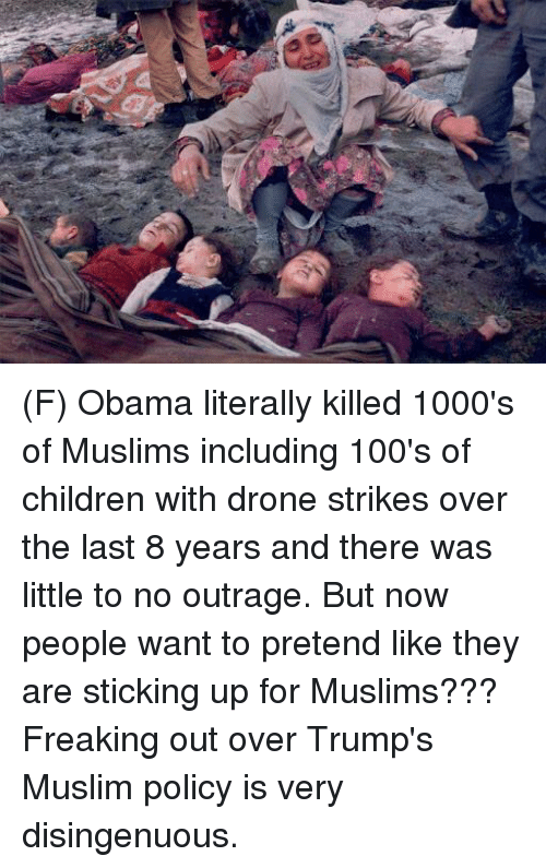 disingenuous: 4 (F) Obama literally killed 1000's of Muslims including 100's of children with drone strikes over the last 8 years and there was little to no outrage. But now people want to pretend like they are sticking up for Muslims???  Freaking out over Trump's Muslim policy is very disingenuous.